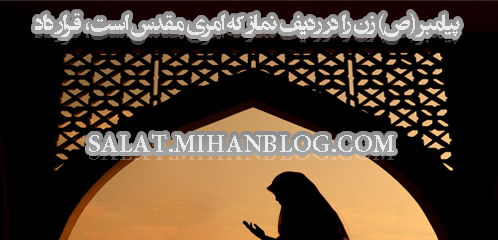 پیامبر (ص) زن را در ردیف نماز كه امرى مقدس است، قرار داد
