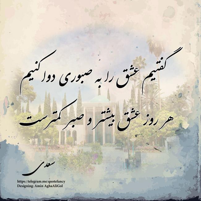 گفتیم عشق را به صبوری دوا کنیم  هر روز عشق بیشتر و صبر کمترست   سعدی