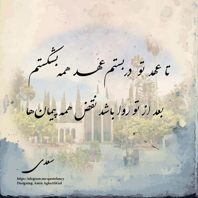 تا عهد تو دربستم عهد همه بشکستم  بعد از تو روا باشد نقض همه پیمانها #سعدی