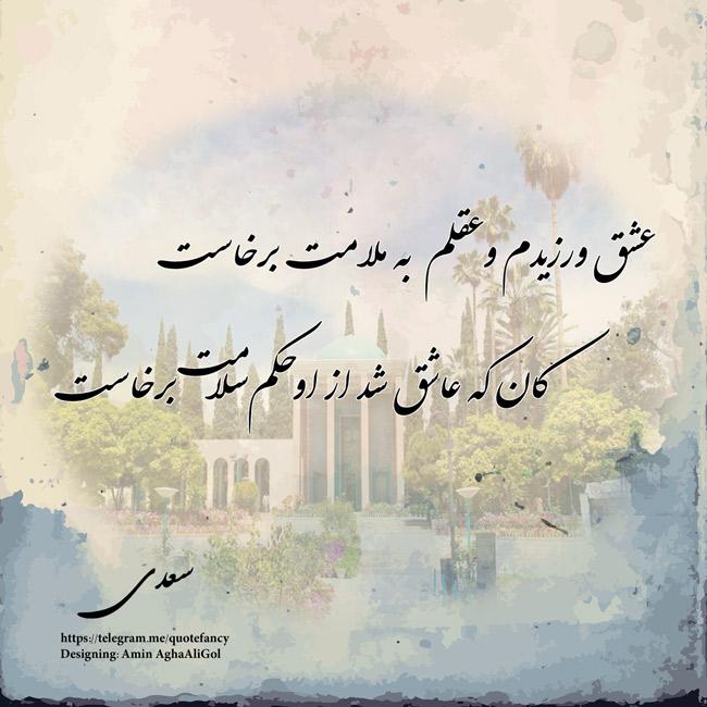 عشق ورزیدم و عقلم به ملامت برخاست  کان که عاشق شد از او حکم سلامت برخاست  سعدی